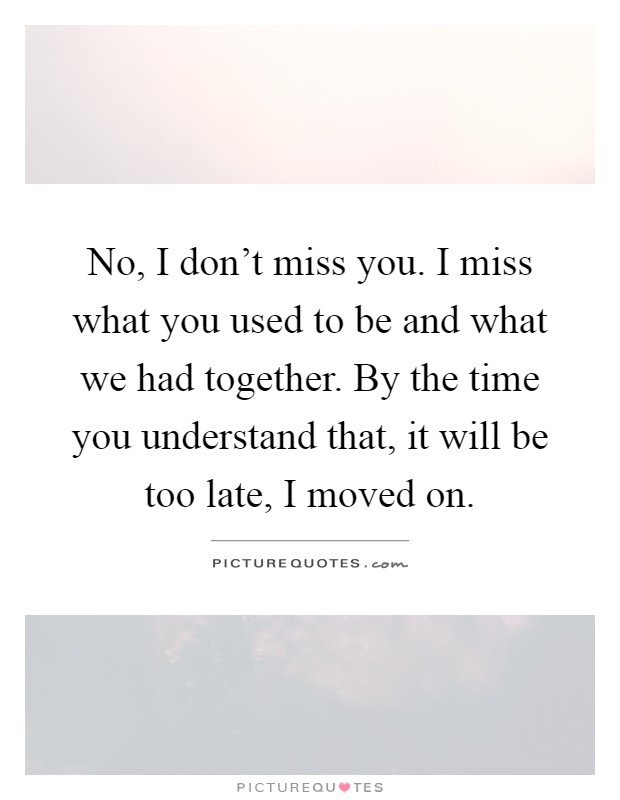 No, I don't miss you. I miss what you used to be and what we had together. By the time you understand that, it will be too late, I moved on Picture Quote #1