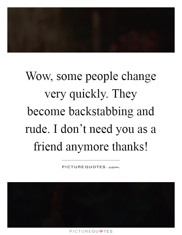 Wow, some people change very quickly. They become backstabbing and rude. I don't need you as a friend anymore thanks! Picture Quote #1