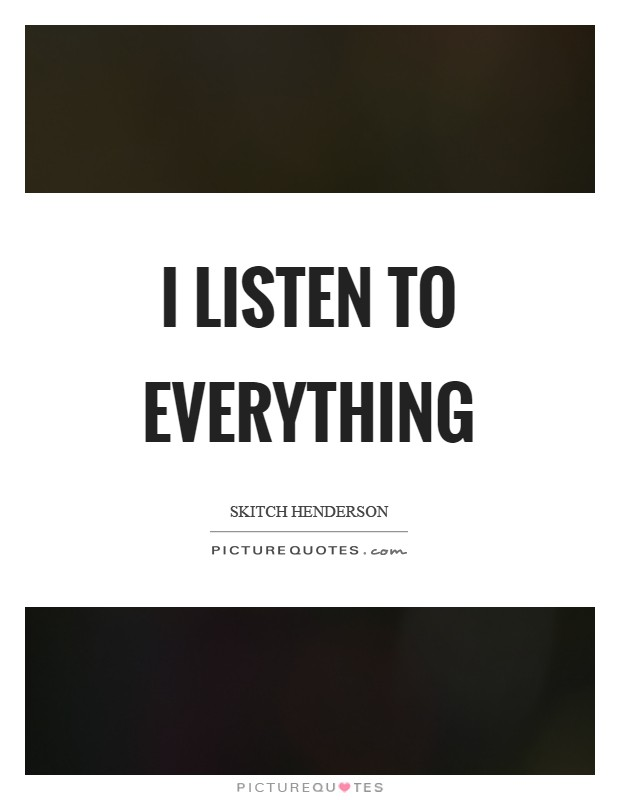 I listen to everything Picture Quote #1