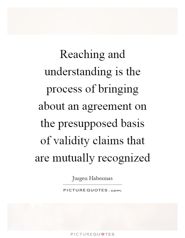 Reaching and understanding is the process of bringing about an agreement on the presupposed basis of validity claims that are mutually recognized Picture Quote #1