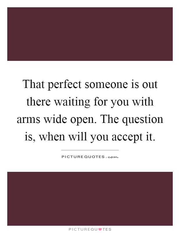 That perfect someone is out there waiting for you with arms wide open. The question is, when will you accept it Picture Quote #1