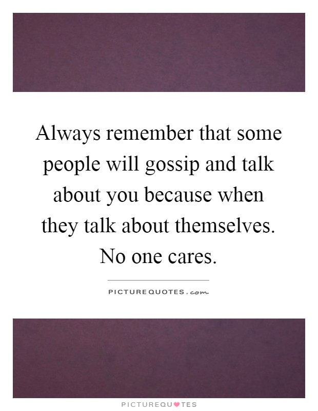 Always remember that some people will gossip and talk about you because when they talk about themselves. No one cares Picture Quote #1