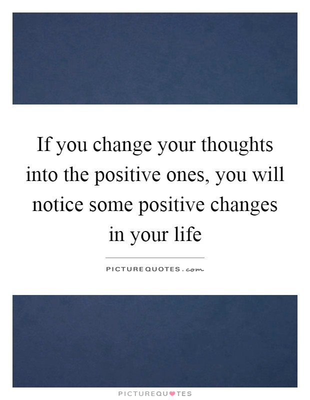 If you change your thoughts into the positive ones, you will notice some positive changes in your life Picture Quote #1