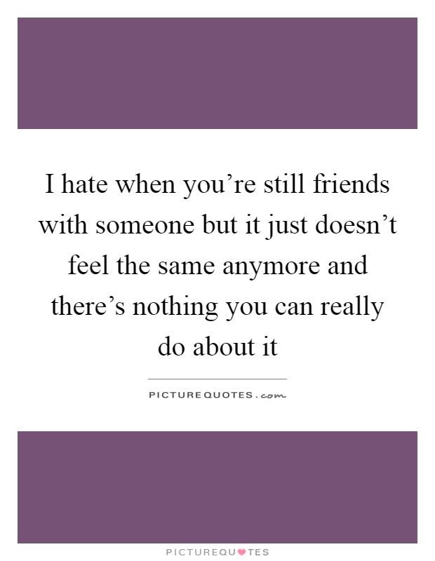 I hate when you're still friends with someone but it just doesn't feel the same anymore and there's nothing you can really do about it Picture Quote #1