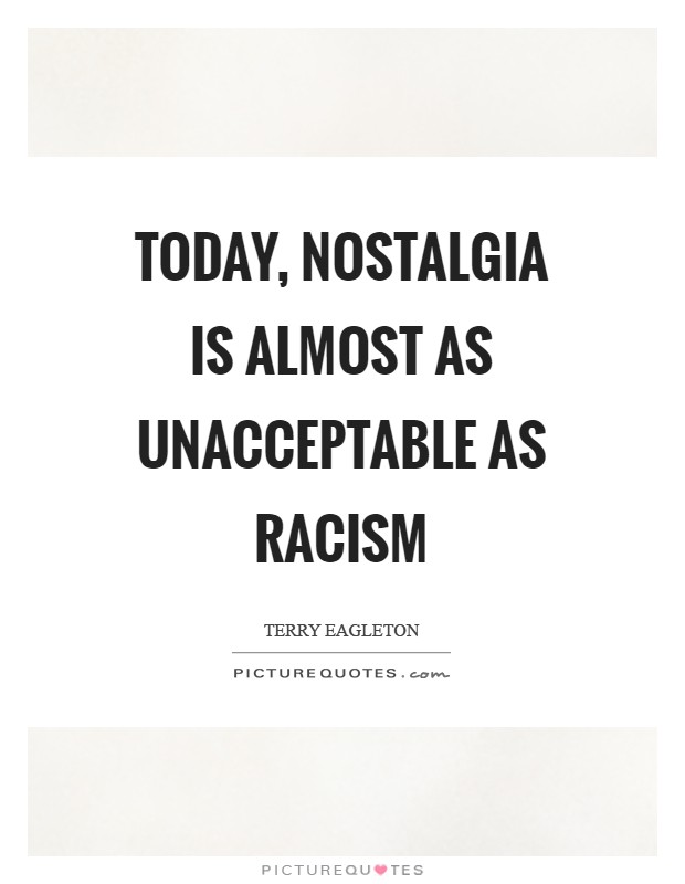 Today, nostalgia is almost as unacceptable as racism Picture Quote #1