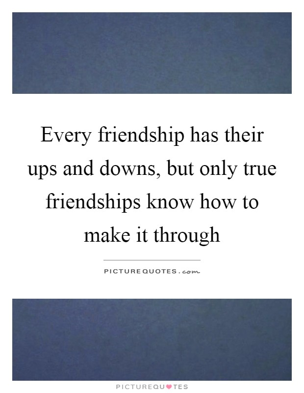 Every Friendship Has Their Ups And Downs But Only True Picture Quotes