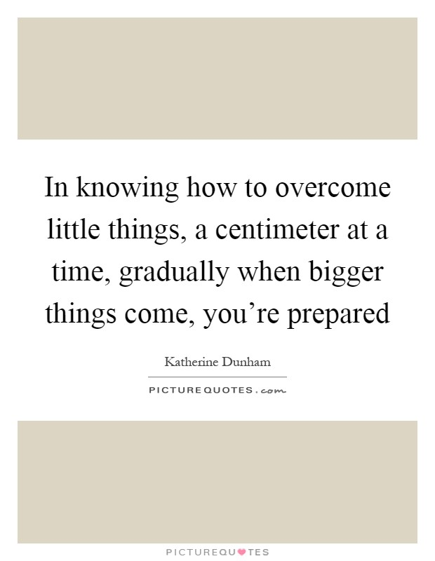 In knowing how to overcome little things, a centimeter at a time, gradually when bigger things come, you're prepared Picture Quote #1