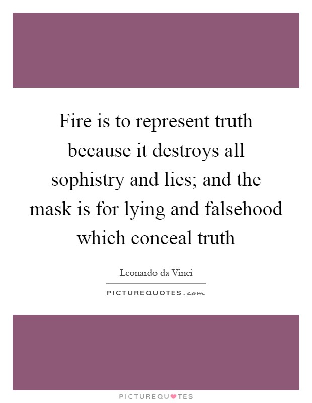 Fire is to represent truth because it destroys all sophistry and lies; and the mask is for lying and falsehood which conceal truth Picture Quote #1