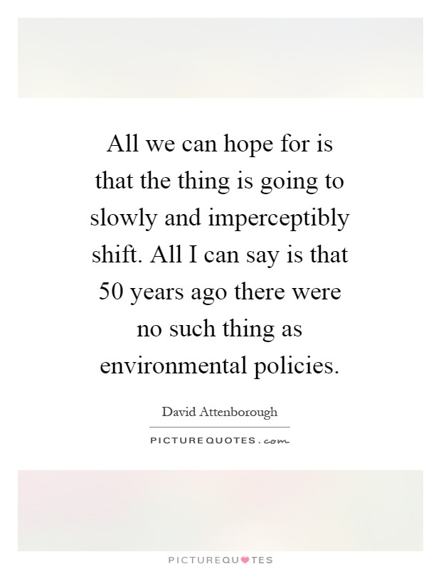All we can hope for is that the thing is going to slowly and imperceptibly shift. All I can say is that 50 years ago there were no such thing as environmental policies Picture Quote #1