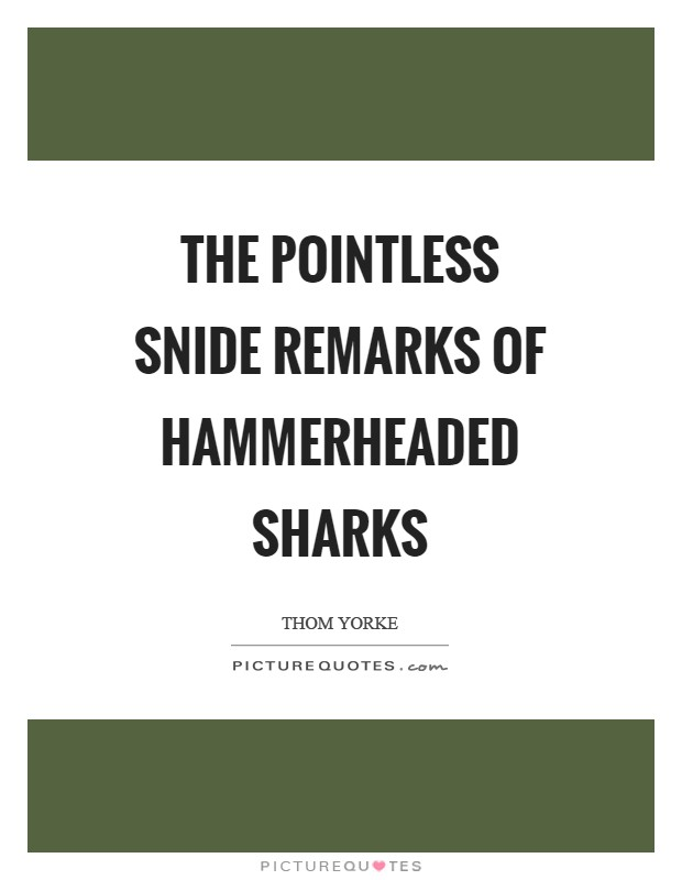 The pointless snide remarks of hammerheaded sharks Picture Quote #1