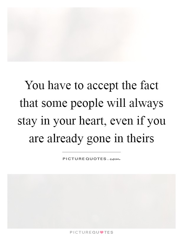 You have to accept the fact that some people will always stay in your heart, even if you are already gone in theirs Picture Quote #1