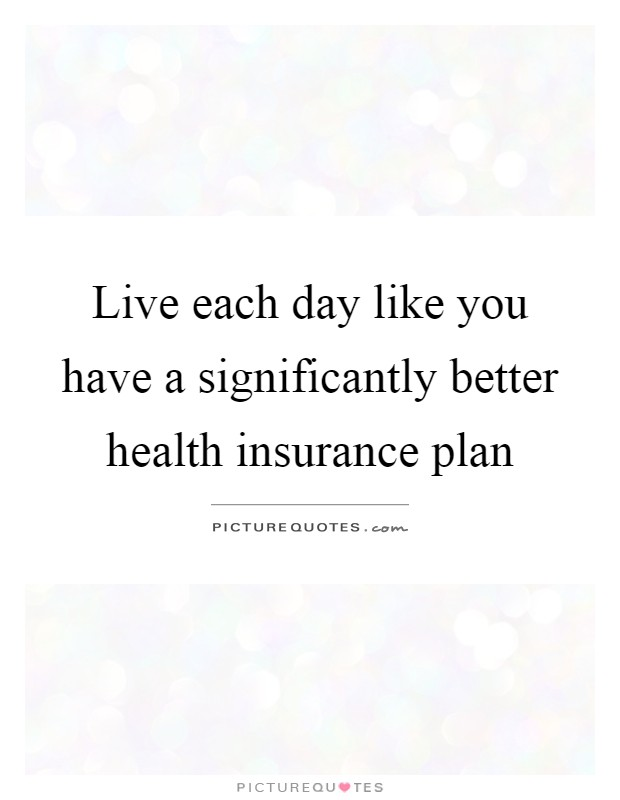 Live each day like you have a significantly better health insurance plan Picture Quote #1