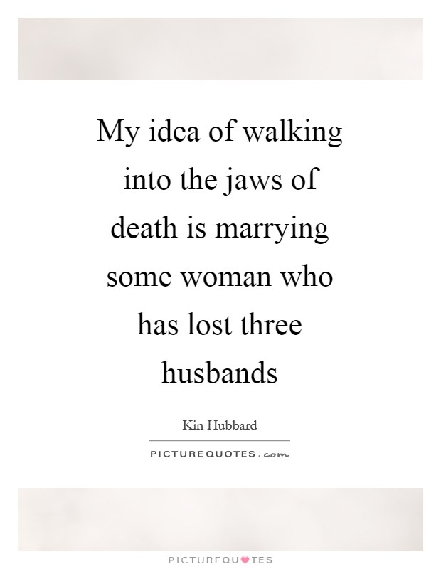 My idea of walking into the jaws of death is marrying some woman who has lost three husbands Picture Quote #1