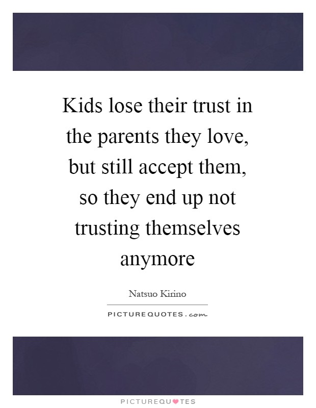 Kids lose their trust in the parents they love, but still accept them, so they end up not trusting themselves anymore Picture Quote #1