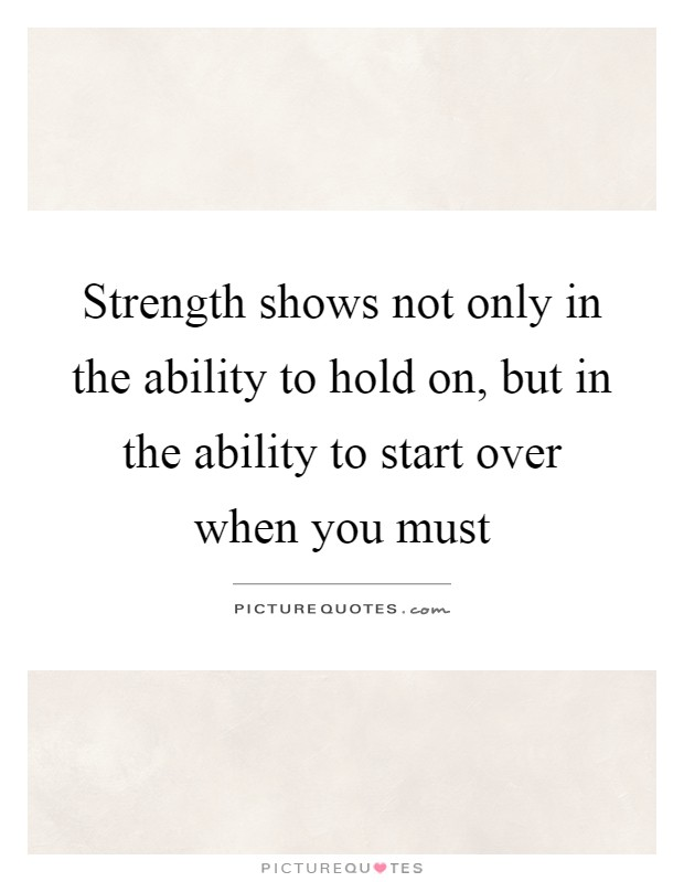 Strength shows not only in the ability to hold on, but in the ability to start over when you must Picture Quote #1