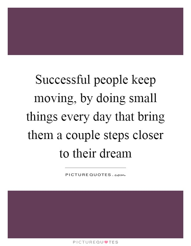 Successful people keep moving, by doing small things every day that bring them a couple steps closer to their dream Picture Quote #1