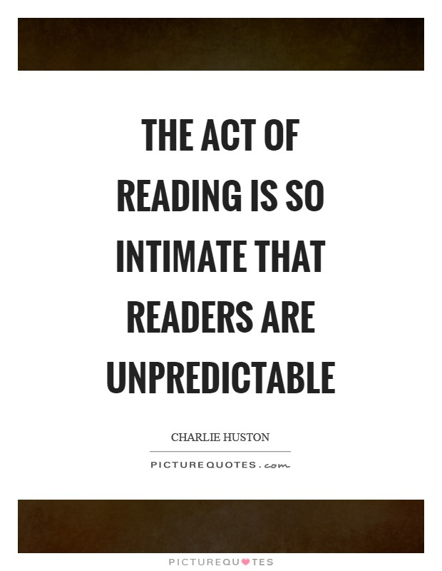 The act of reading is so intimate that readers are unpredictable Picture Quote #1