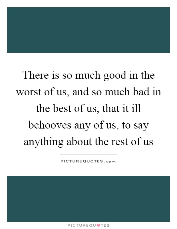 There is so much good in the worst of us, and so much bad in the best of us, that it ill behooves any of us, to say anything about the rest of us Picture Quote #1