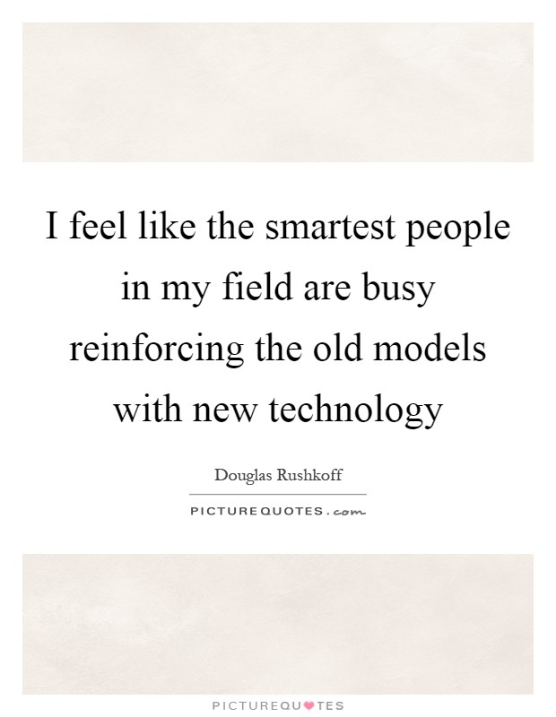 I feel like the smartest people in my field are busy reinforcing the old models with new technology Picture Quote #1