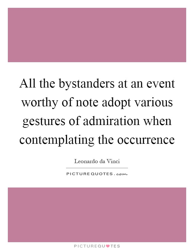 All the bystanders at an event worthy of note adopt various gestures of admiration when contemplating the occurrence Picture Quote #1