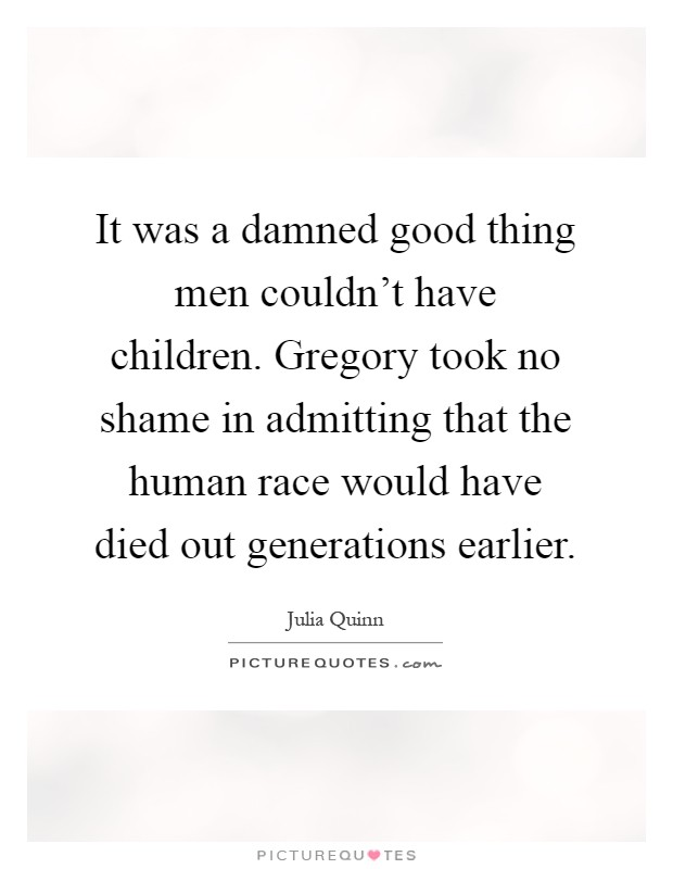 It was a damned good thing men couldn't have children. Gregory took no shame in admitting that the human race would have died out generations earlier Picture Quote #1