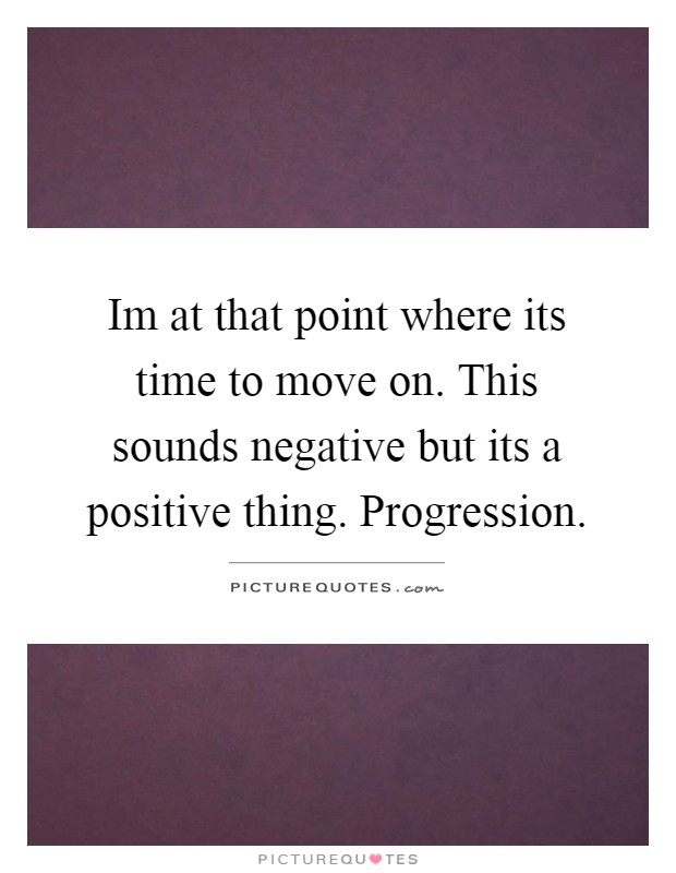 Im at that point where its time to move on. This sounds negative but its a positive thing. Progression Picture Quote #1