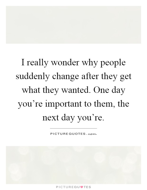 I really wonder why people suddenly change after they get what they wanted. One day you're important to them, the next day you're Picture Quote #1