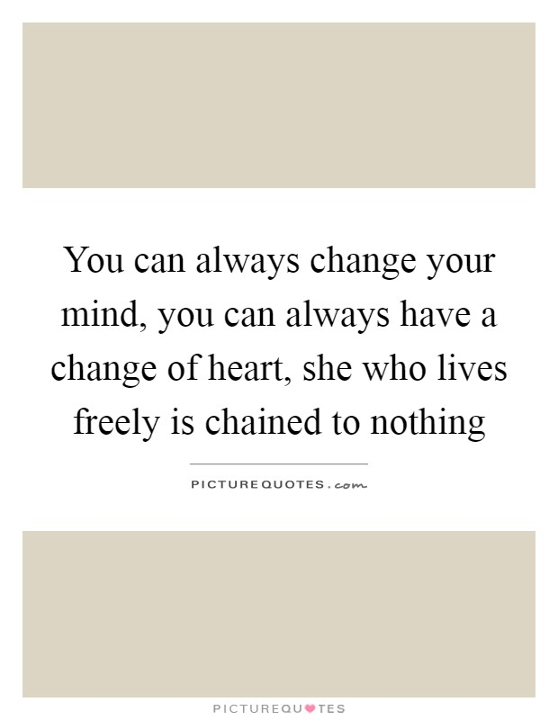 You can always change your mind, you can always have a change of heart, she who lives freely is chained to nothing Picture Quote #1