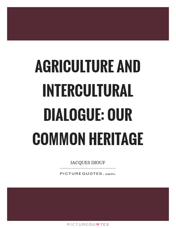 Agriculture and intercultural dialogue: our common heritage Picture Quote #1