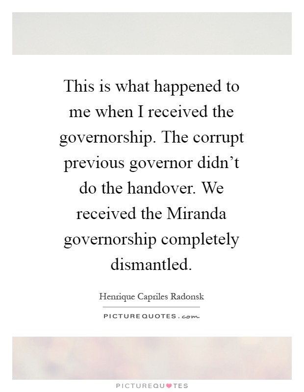 This is what happened to me when I received the governorship. The corrupt previous governor didn't do the handover. We received the Miranda governorship completely dismantled Picture Quote #1