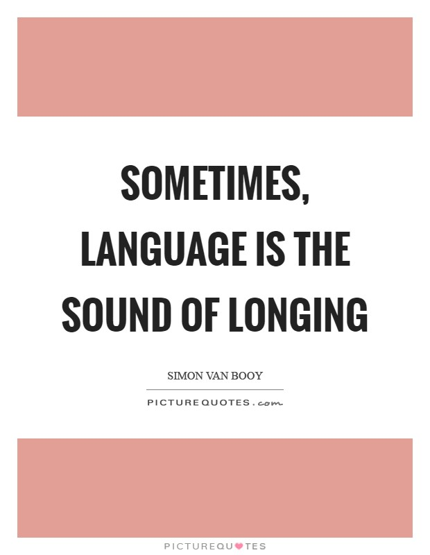 Sometimes, language is the sound of longing Picture Quote #1