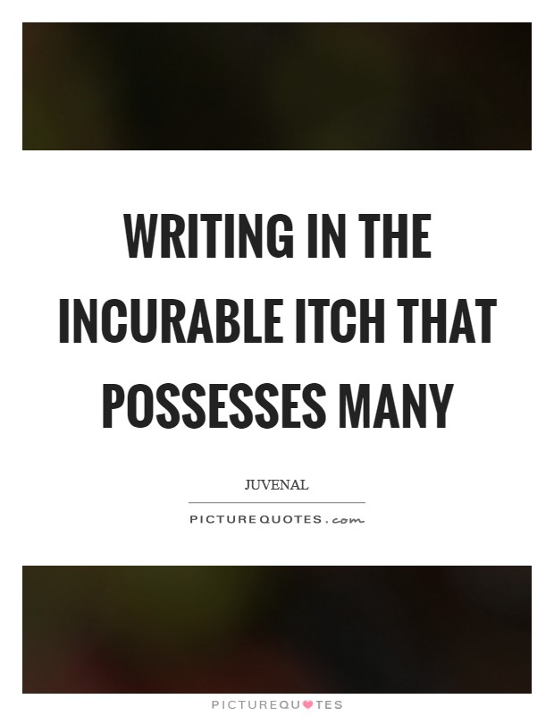 Writing in the incurable itch that possesses many Picture Quote #1