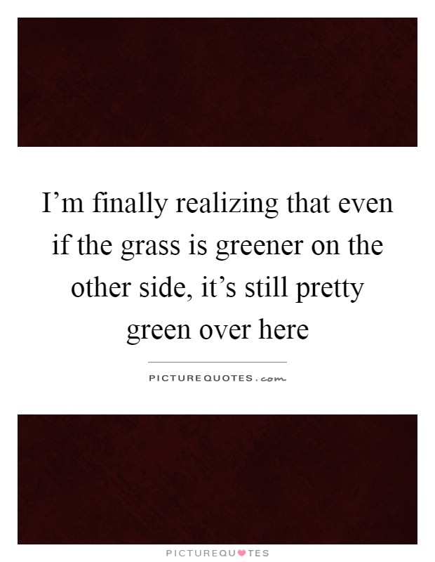 I'm finally realizing that even if the grass is greener on the other side, it's still pretty green over here Picture Quote #1