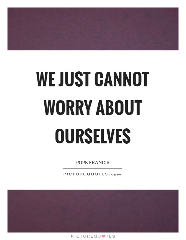We just cannot worry about ourselves Picture Quote #1