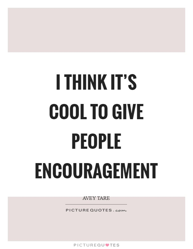 I think it's cool to give people encouragement Picture Quote #1