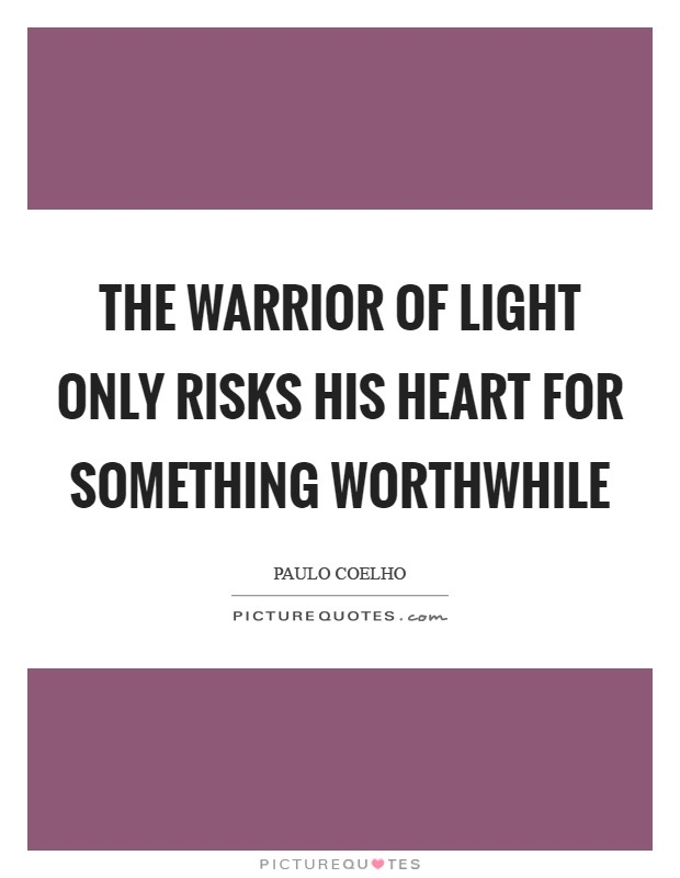 The warrior of light only risks his heart for something worthwhile Picture Quote #1