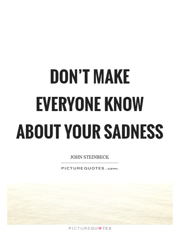 Don't make everyone know about your sadness Picture Quote #1