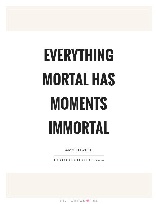 Everything mortal has moments immortal Picture Quote #1