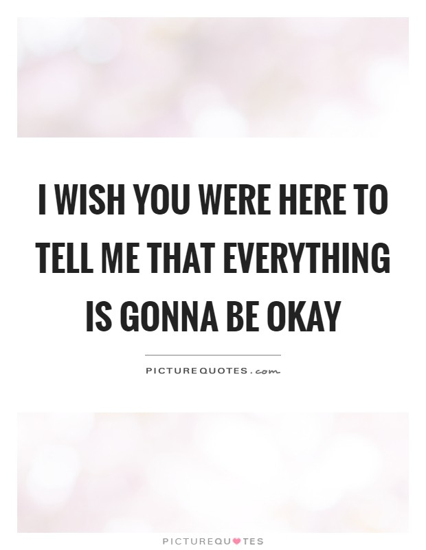 I wish you were here to tell me that everything is gonna be ...