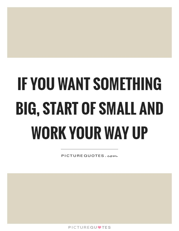 If you want something big, start of small and work your way up Picture Quote #1