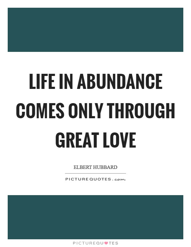 Life in abundance comes only through great love Picture Quote #1