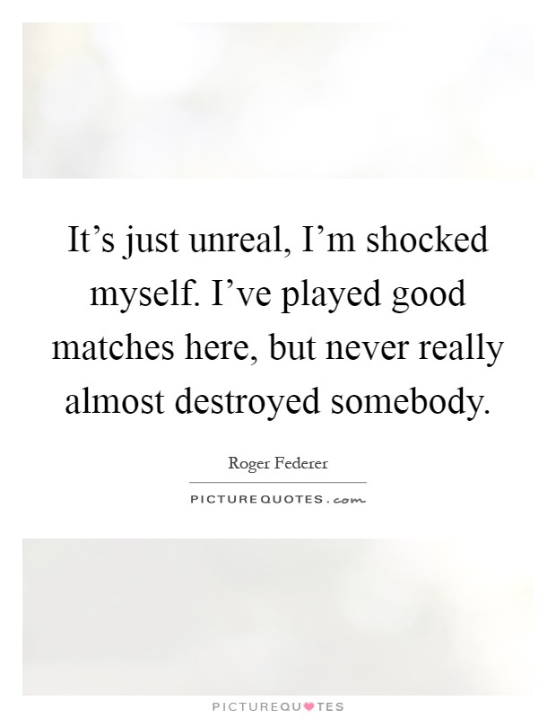 It's just unreal, I'm shocked myself. I've played good matches here, but never really almost destroyed somebody Picture Quote #1