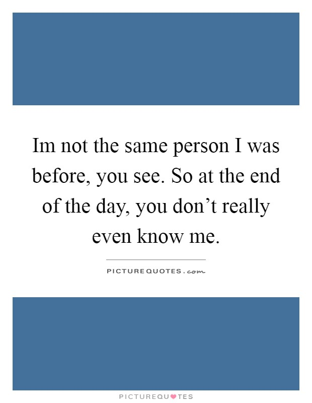 Im not the same person I was before, you see. So at the end of the day, you don't really even know me Picture Quote #1