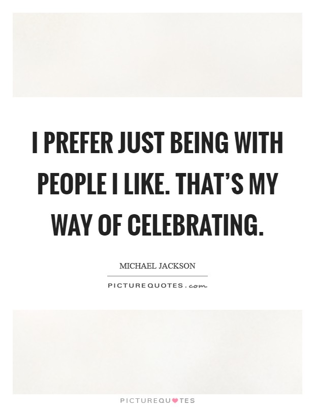 I prefer just being with people I like. That's my way of celebrating Picture Quote #1