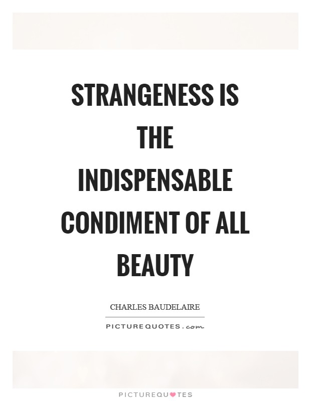 Strangeness is the indispensable condiment of all beauty Picture Quote #1