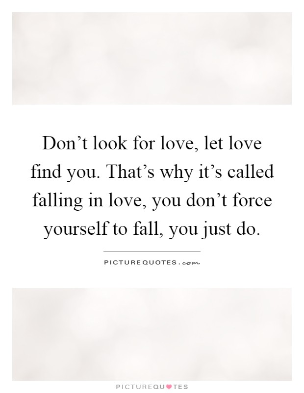 Don't Look For Love, Let Love Find You. That's Why It's