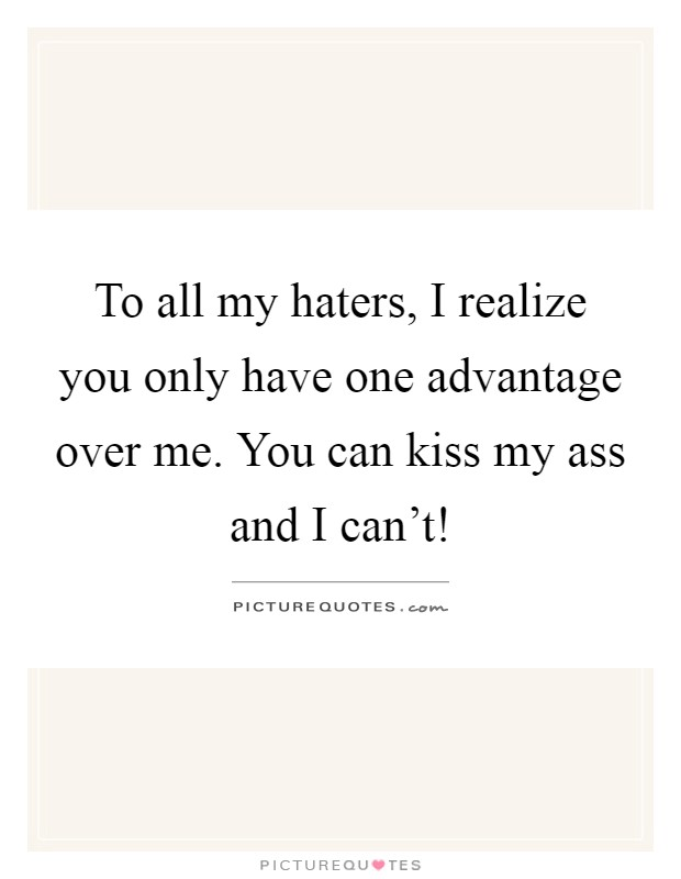 To all my haters, I realize you only have one advantage over me. You can kiss my ass and I can't! Picture Quote #1