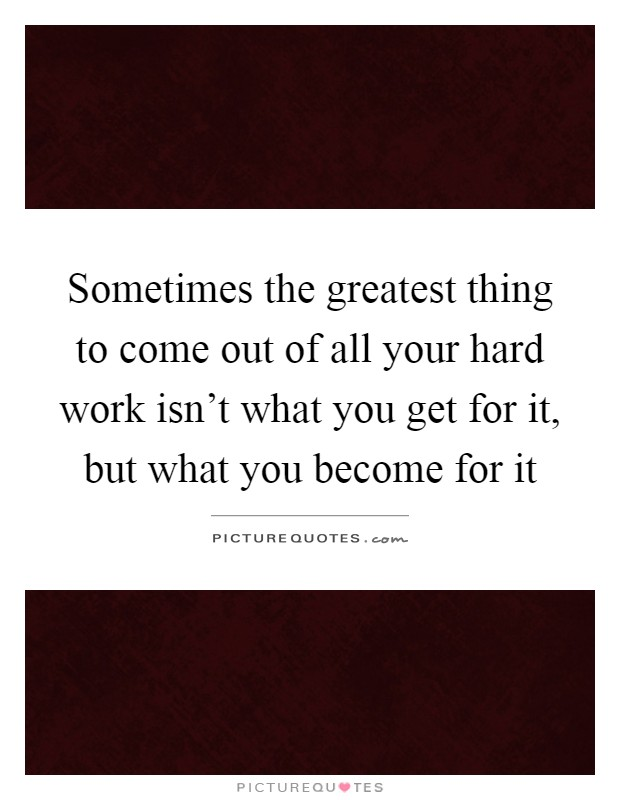 Sometimes the greatest thing to come out of all your hard work isn't what you get for it, but what you become for it Picture Quote #1