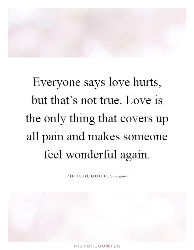 Everyone says love hurts, but that's not true. Love is the only thing that covers up all pain and makes someone feel wonderful again Picture Quote #1