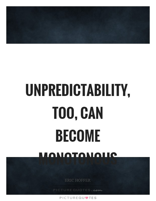 Unpredictability, too, can become monotonous Picture Quote #1